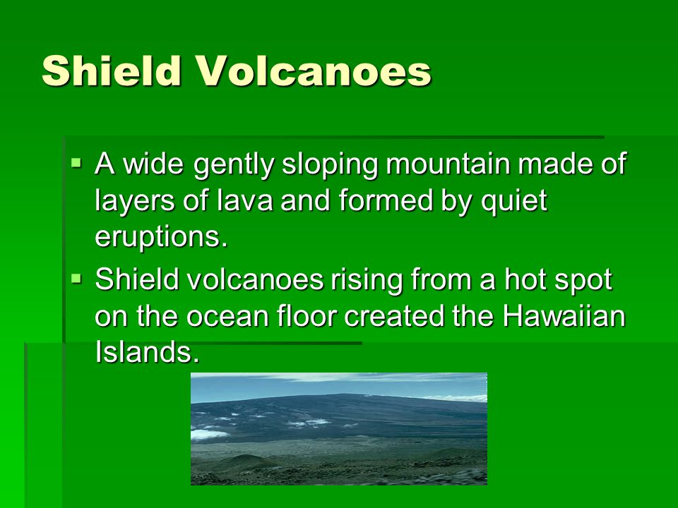 Shield Volcanoes A wide gently sloping mountain made of layers of lava and formed by quiet eruptions.