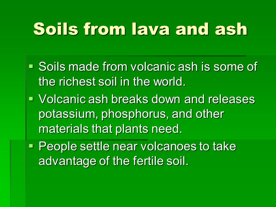 Soils from lava and ash Soils made from volcanic ash is some of the richest soil in the world.