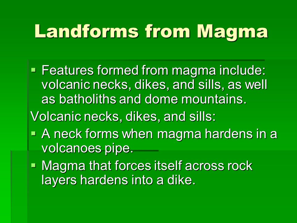 Landforms from Magma Features formed from magma include: volcanic necks, dikes, and sills, as well as batholiths and dome mountains.