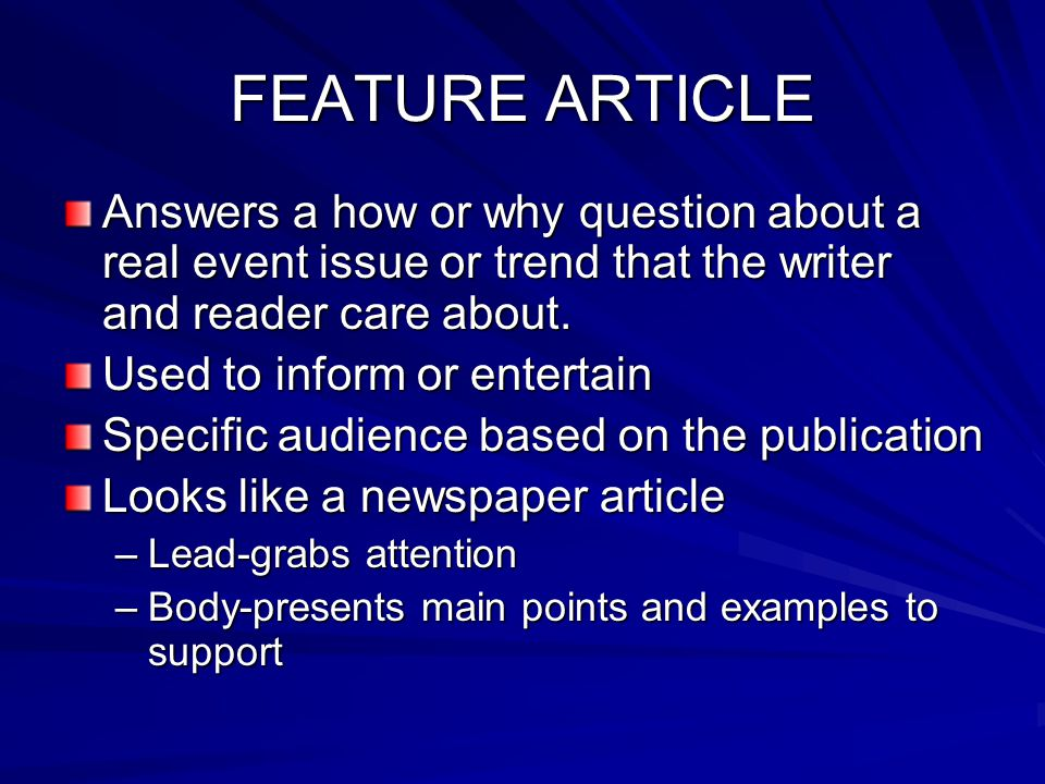 FEATURE ARTICLE Answers a how or why question about a real event issue or trend that the writer and reader care about.