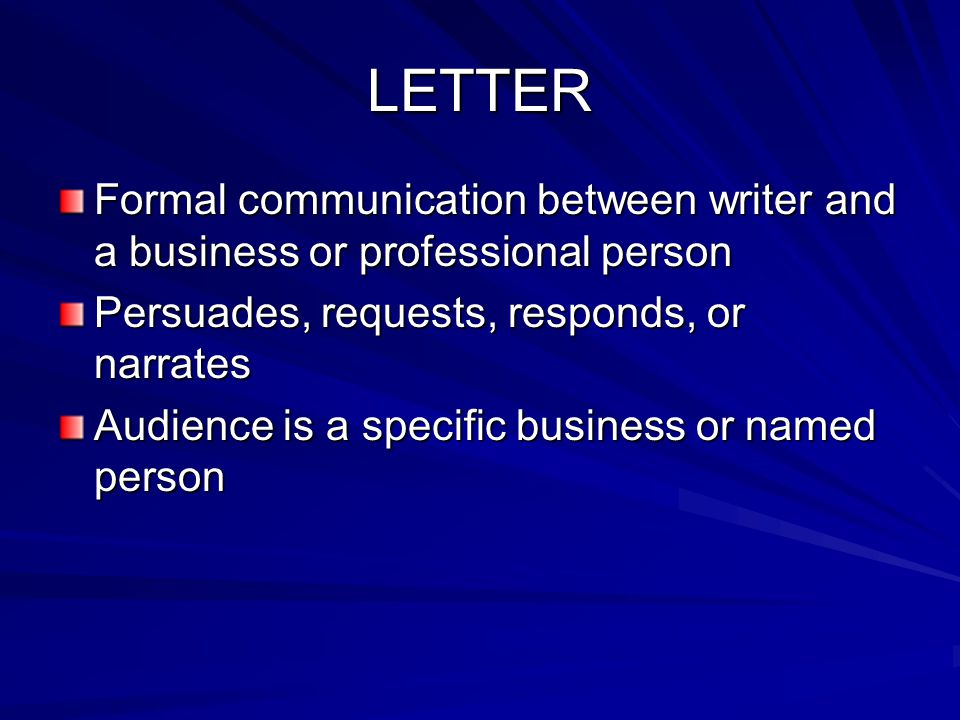 LETTER Formal communication between writer and a business or professional person. Persuades, requests, responds, or narrates.