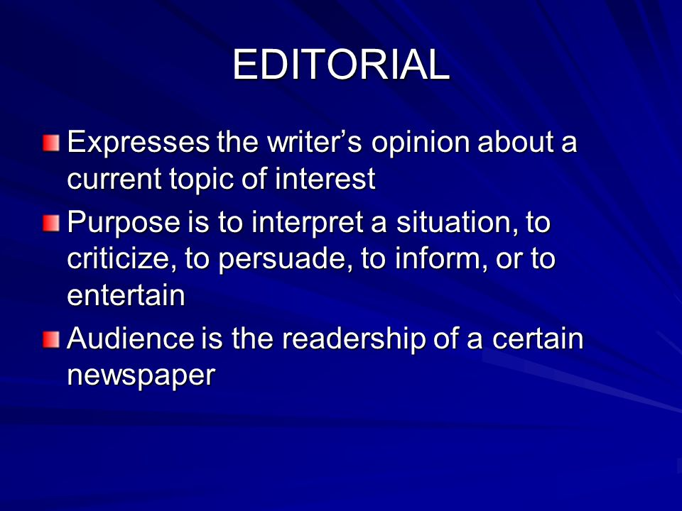 EDITORIAL Expresses the writer's opinion about a current topic of interest.