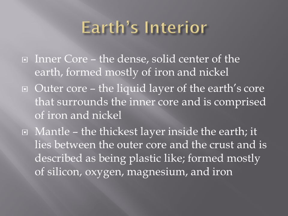 Earth's Interior Inner Core – the dense, solid center of the earth, formed mostly of iron and nickel.