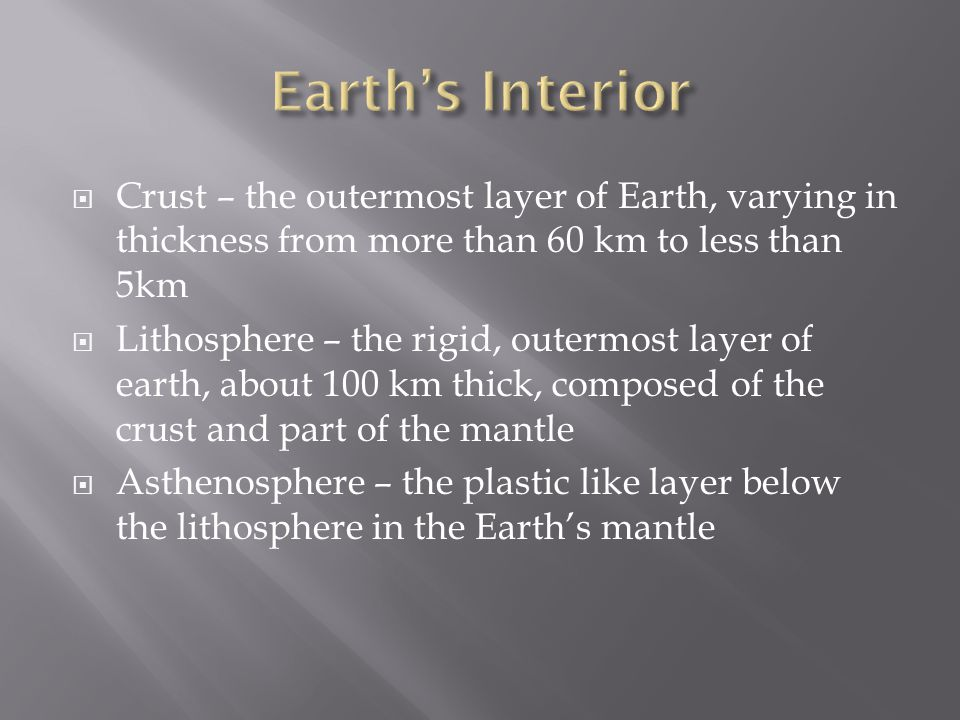 Earth's Interior Crust – the outermost layer of Earth, varying in thickness from more than 60 km to less than 5km.