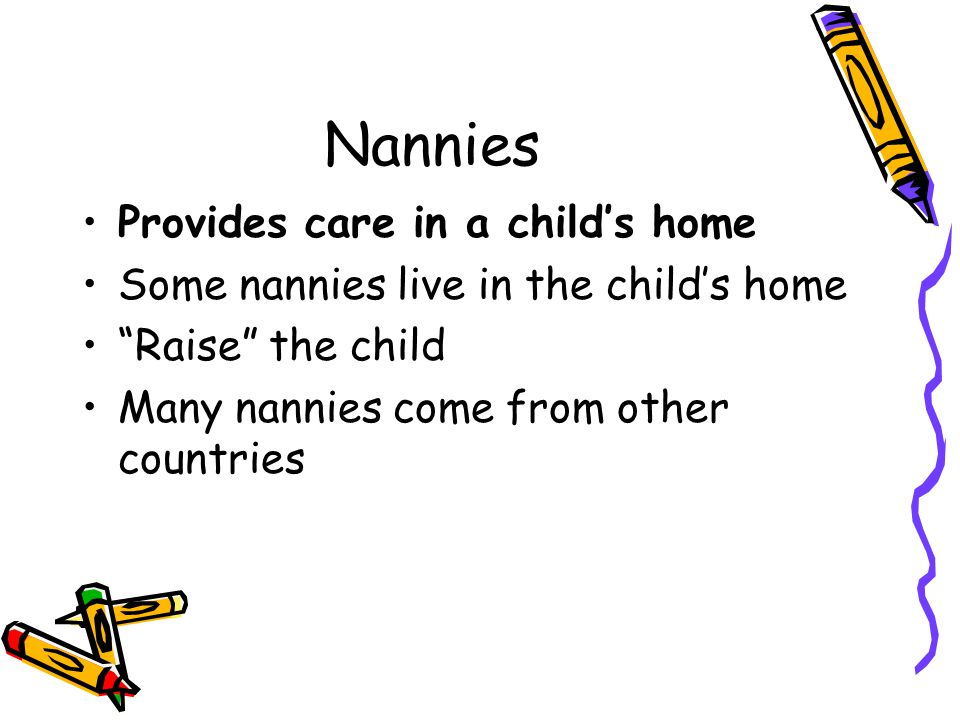 Nannies Provides care in a child's home