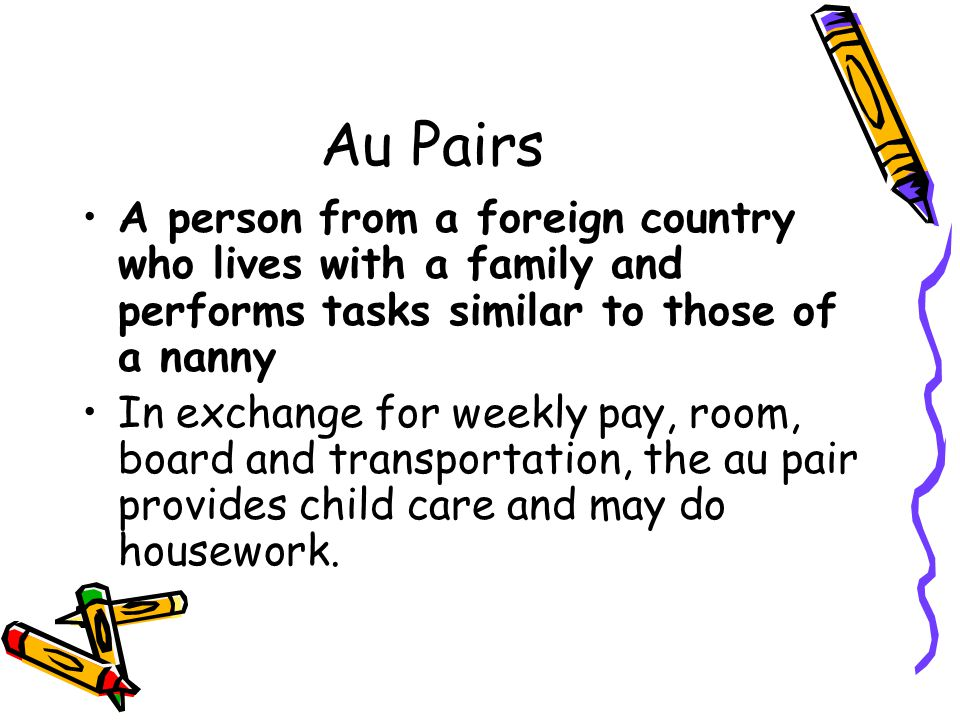 Au Pairs A person from a foreign country who lives with a family and performs tasks similar to those of a nanny.
