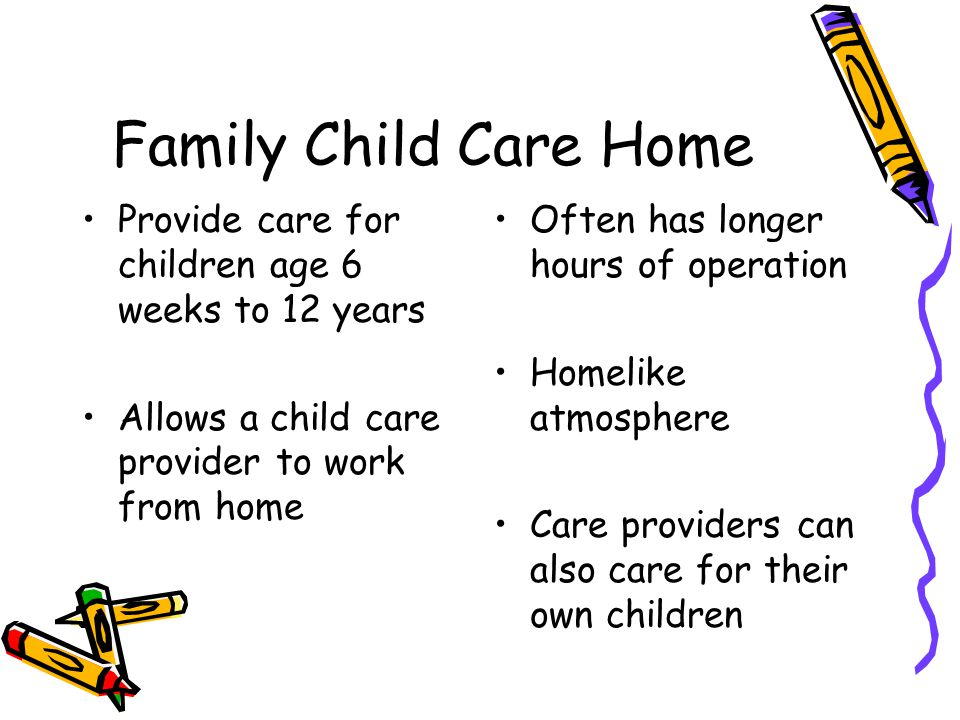 Family Child Care Home Provide care for children age 6 weeks to 12 years. Allows a child care provider to work from home.