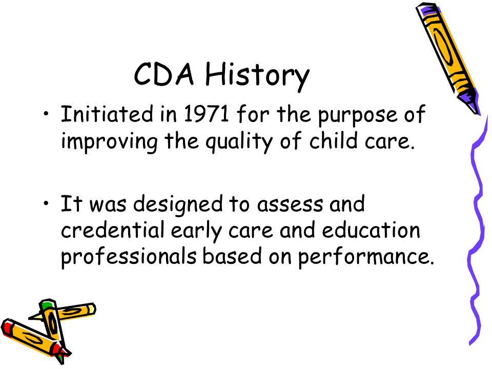 CDA History Initiated in 1971 for the purpose of improving the quality of child care.