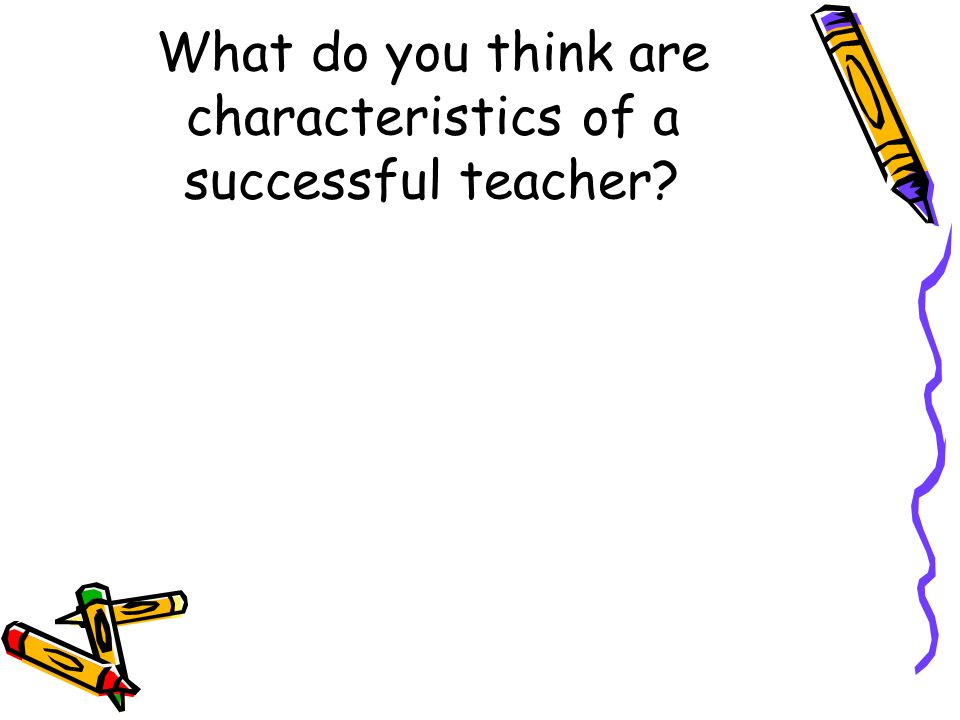 What do you think are characteristics of a successful teacher