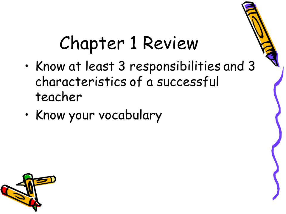 Chapter 1 Review Know at least 3 responsibilities and 3 characteristics of a successful teacher.