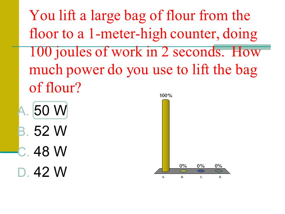 You lift a large bag of flour from the floor to a 1-meter-high counter, doing 100 joules of work in 2 seconds. How much power do you use to lift the bag of flour