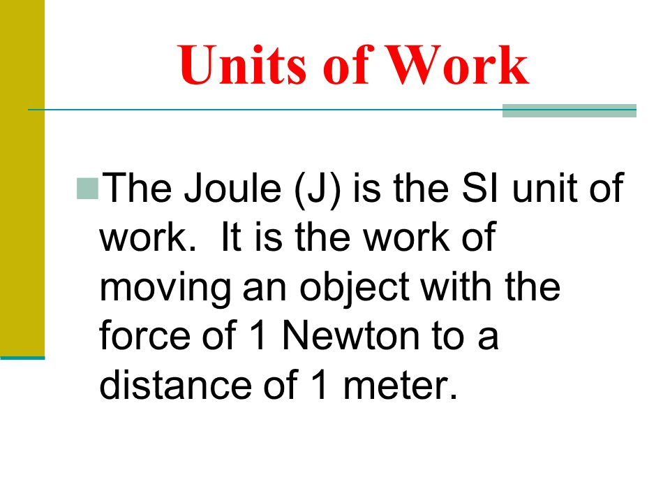 Units of Work The Joule (J) is the SI unit of work.