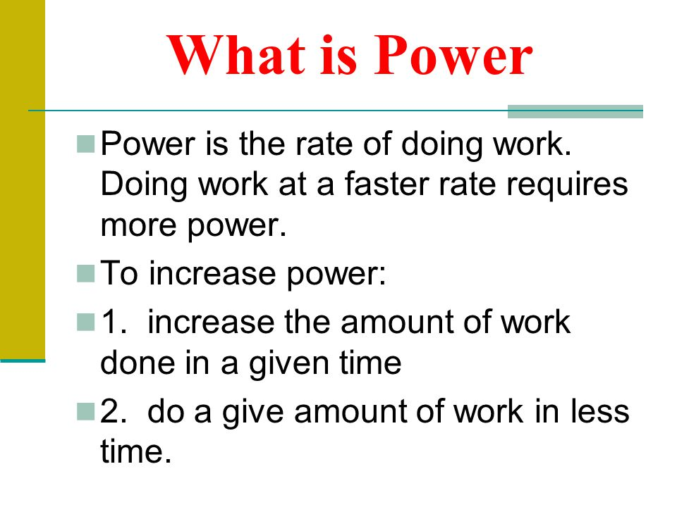 What is Power Power is the rate of doing work. Doing work at a faster rate requires more power. To increase power: