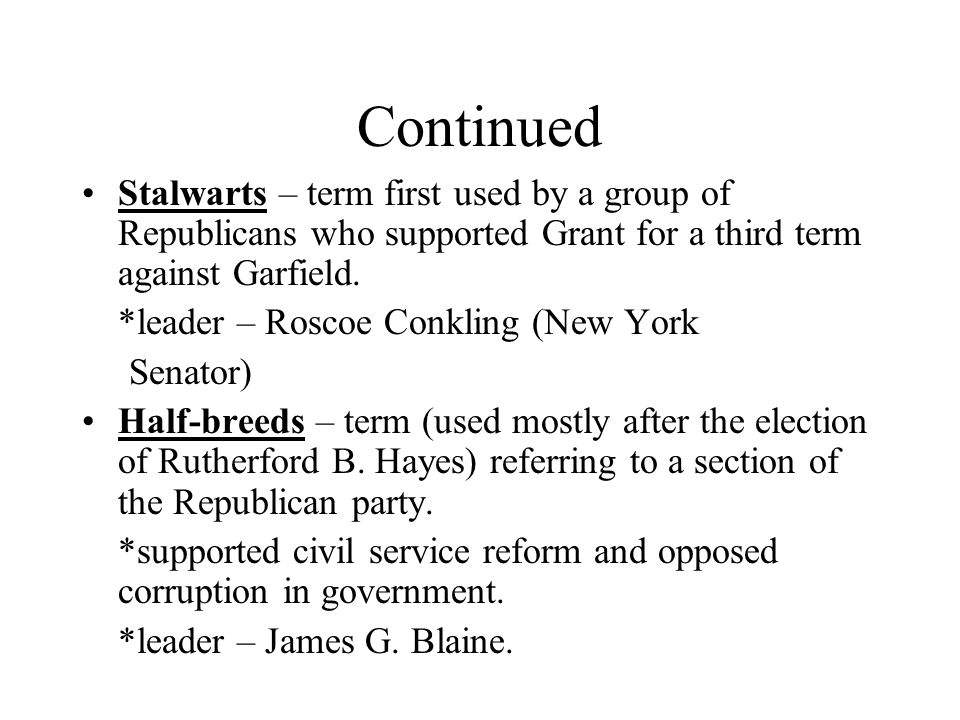 Continued Stalwarts – term first used by a group of Republicans who supported Grant for a third term against Garfield.