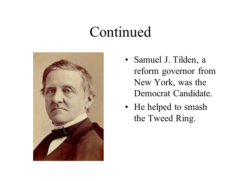 Continued Samuel J. Tilden, a reform governor from New York, was the Democrat Candidate.