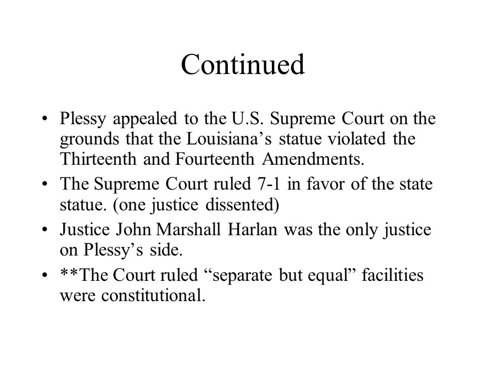 Continued Plessy appealed to the U.S. Supreme Court on the grounds that the Louisiana's statue violated the Thirteenth and Fourteenth Amendments.