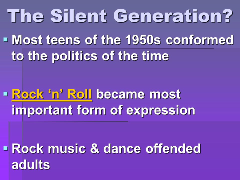 The Silent Generation Most teens of the 1950s conformed to the politics of the time. Rock 'n' Roll became most important form of expression.