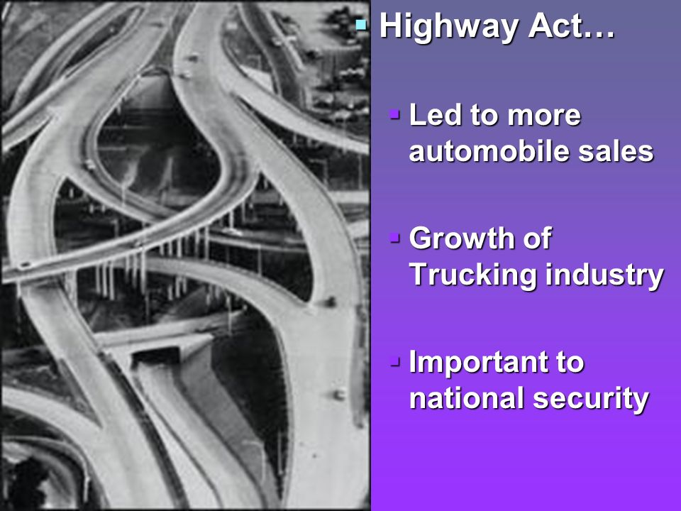 Highway Act… Led to more automobile sales Growth of Trucking industry