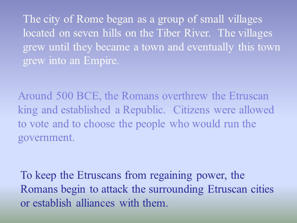 The city of Rome began as a group of small villages located on seven hills on the Tiber River. The villages grew until they became a town and eventually this town grew into an Empire.