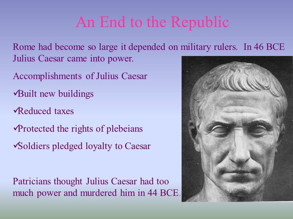 An End to the Republic Rome had become so large it depended on military rulers. In 46 BCE Julius Caesar came into power.