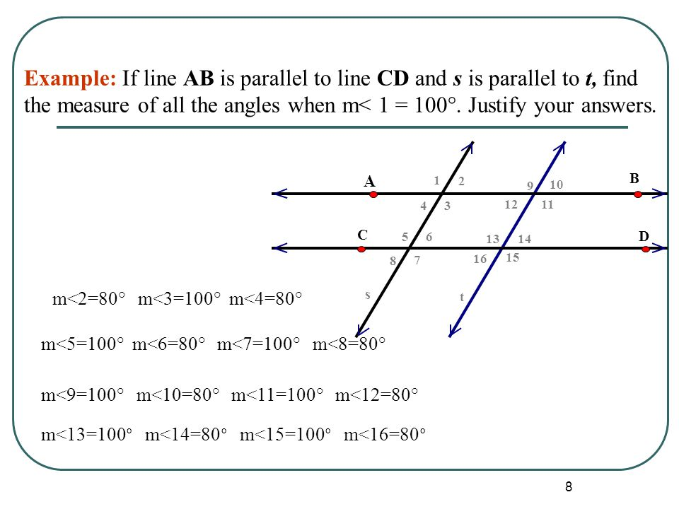 Example: If line AB is parallel to line CD and s is parallel to t, find the measure of all the angles when m< 1 = 100°. Justify your answers.
