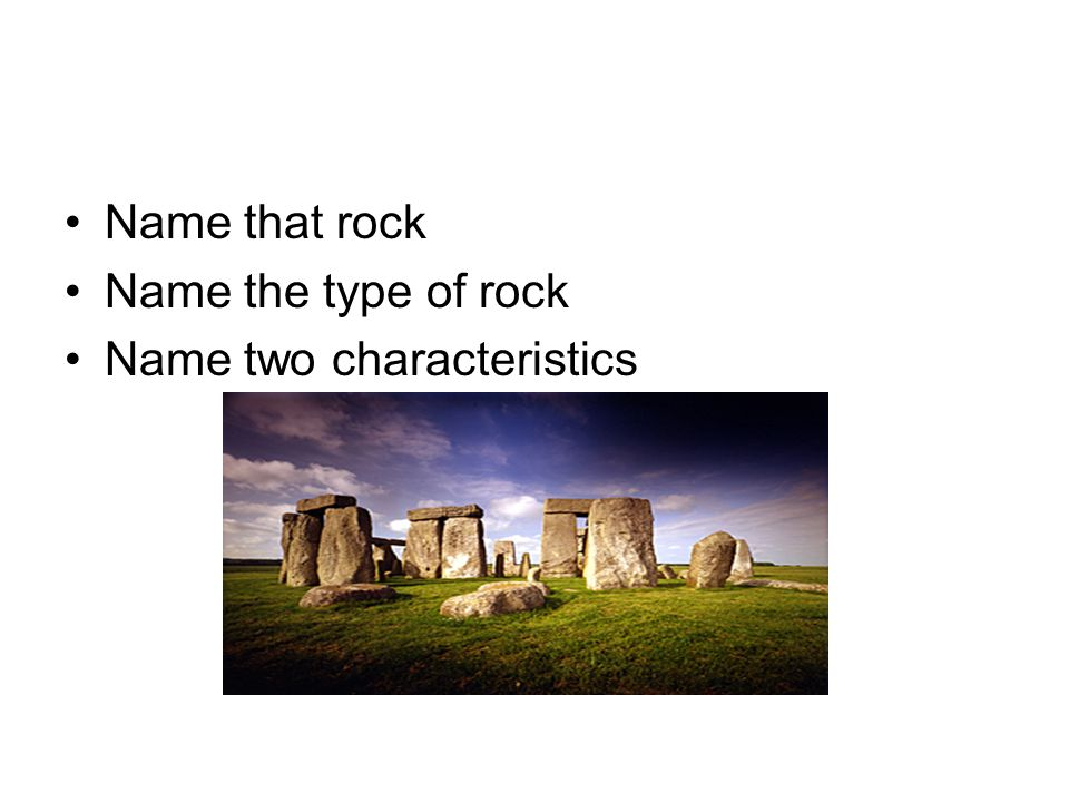 Name that rock Name the type of rock Name two characteristics