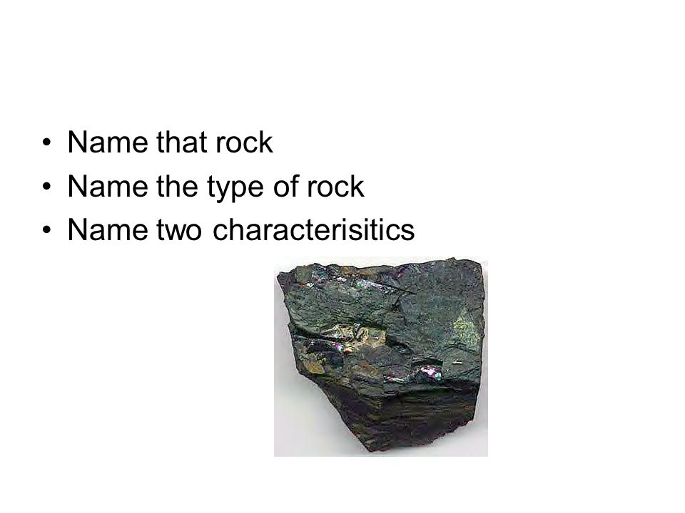 Name that rock Name the type of rock Name two characterisitics