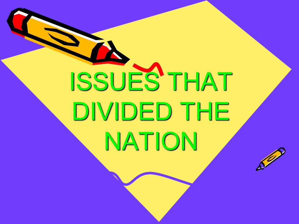 ISSUES THAT DIVIDED THE NATION