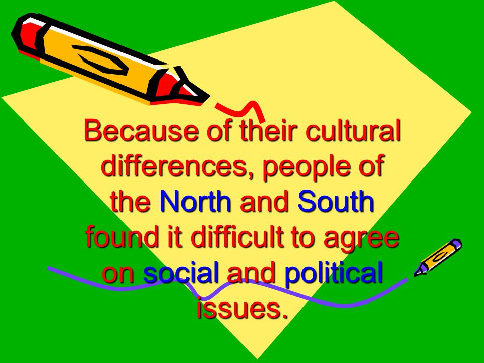 Because of their cultural differences, people of the North and South found it difficult to agree on social and political issues.