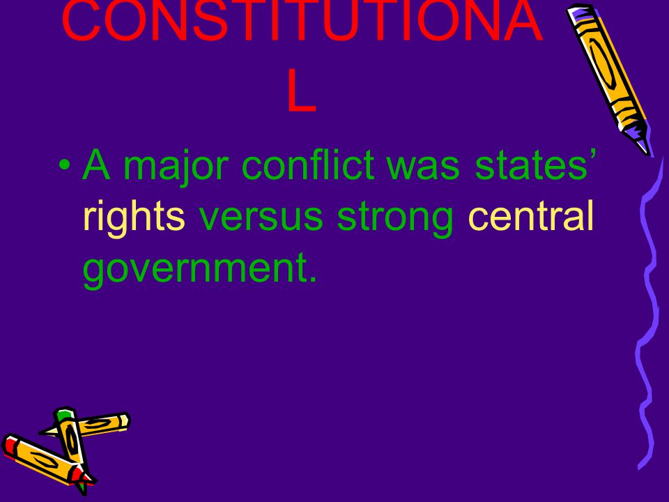 CONSTITUTIONAL A major conflict was states' rights versus strong central government.