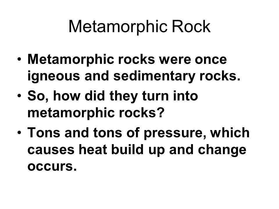 Metamorphic Rock Metamorphic rocks were once igneous and sedimentary rocks. So, how did they turn into metamorphic rocks