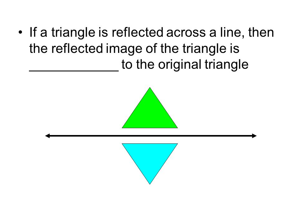 If a triangle is reflected across a line, then the reflected image of the triangle is ____________ to the original triangle