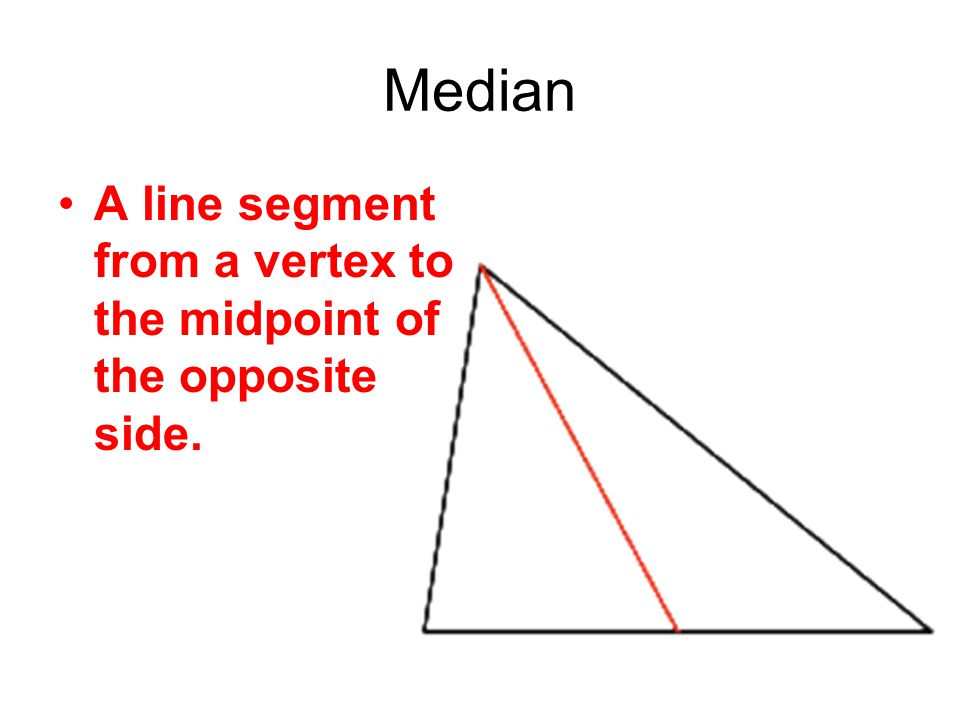 Median A line segment from a vertex to the midpoint of the opposite side.