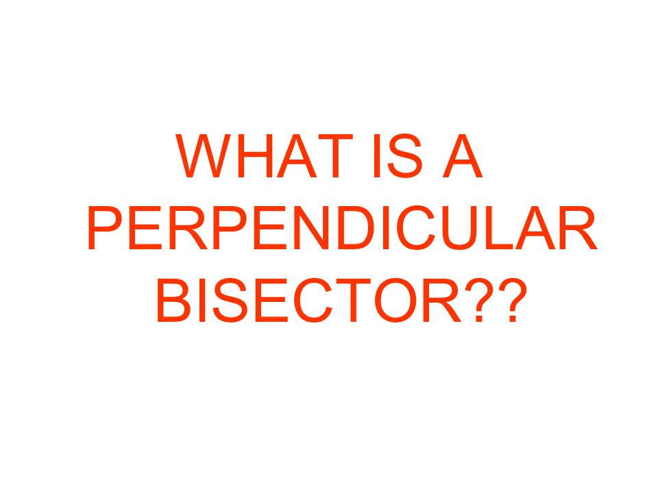 WHAT IS A PERPENDICULAR BISECTOR