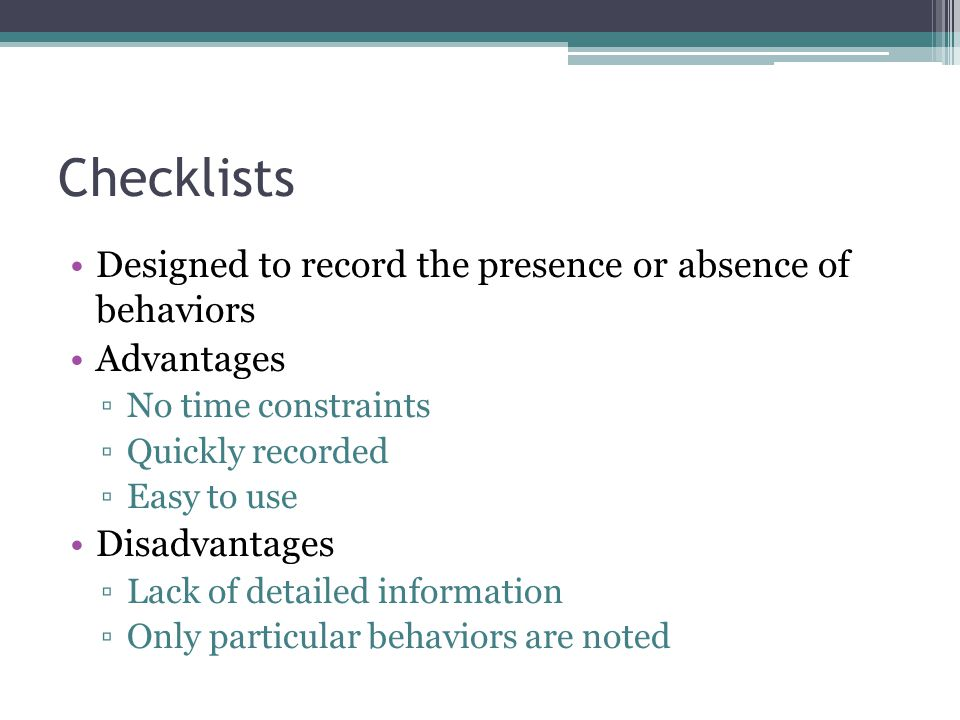 Checklists Designed to record the presence or absence of behaviors