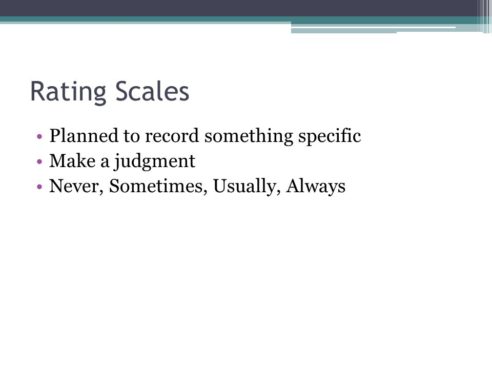 Rating Scales Planned to record something specific Make a judgment