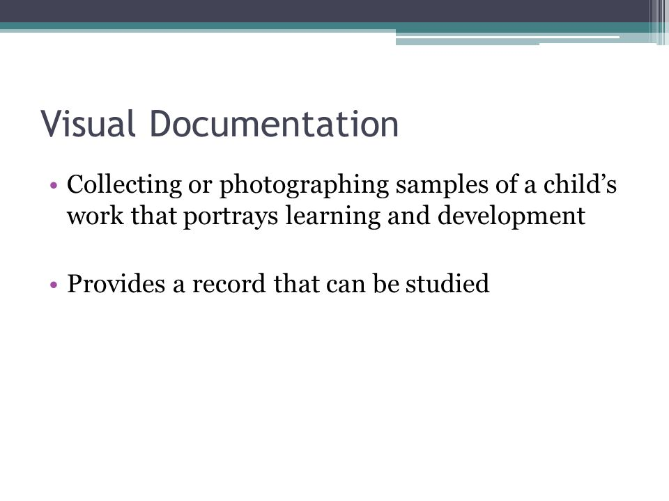 Visual Documentation Collecting or photographing samples of a child's work that portrays learning and development.