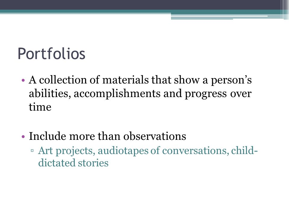 Portfolios A collection of materials that show a person's abilities, accomplishments and progress over time.