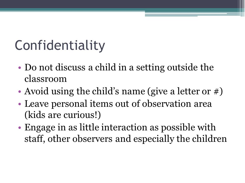 Confidentiality Do not discuss a child in a setting outside the classroom. Avoid using the child's name (give a letter or #)