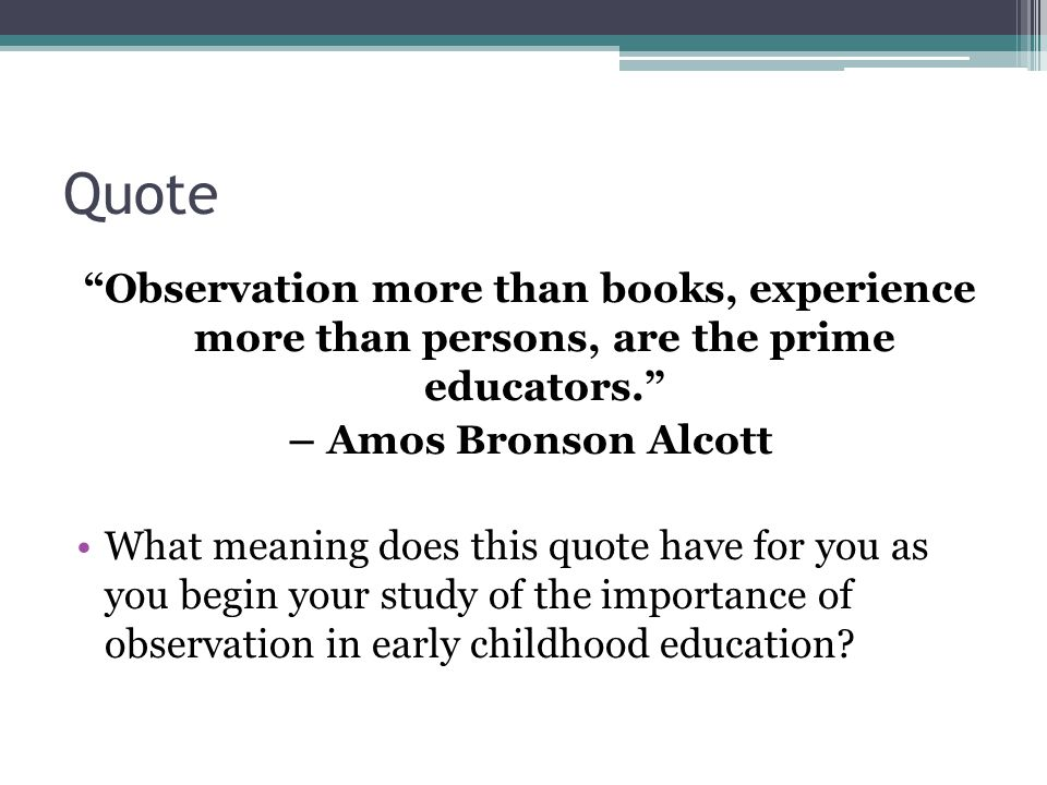 Quote Observation more than books, experience more than persons, are the prime educators. – Amos Bronson Alcott.