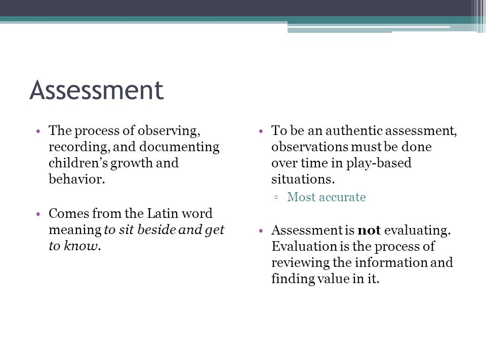 Assessment The process of observing, recording, and documenting children's growth and behavior.