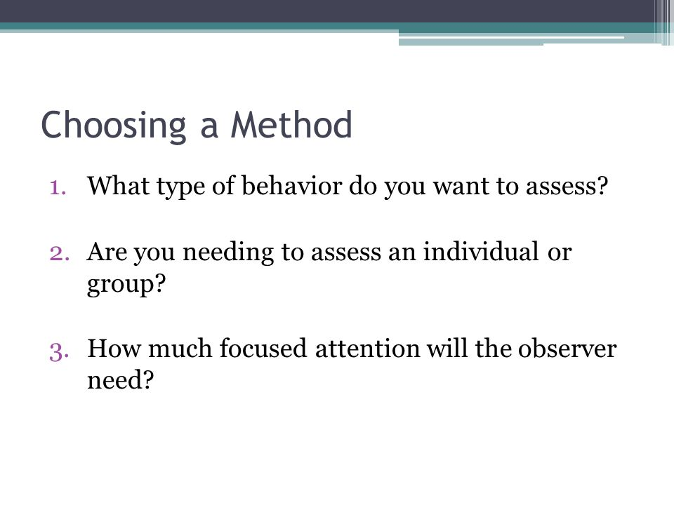 Choosing a Method What type of behavior do you want to assess