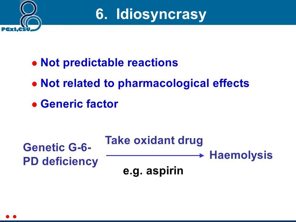 6. Idiosyncrasy Not predictable reactions