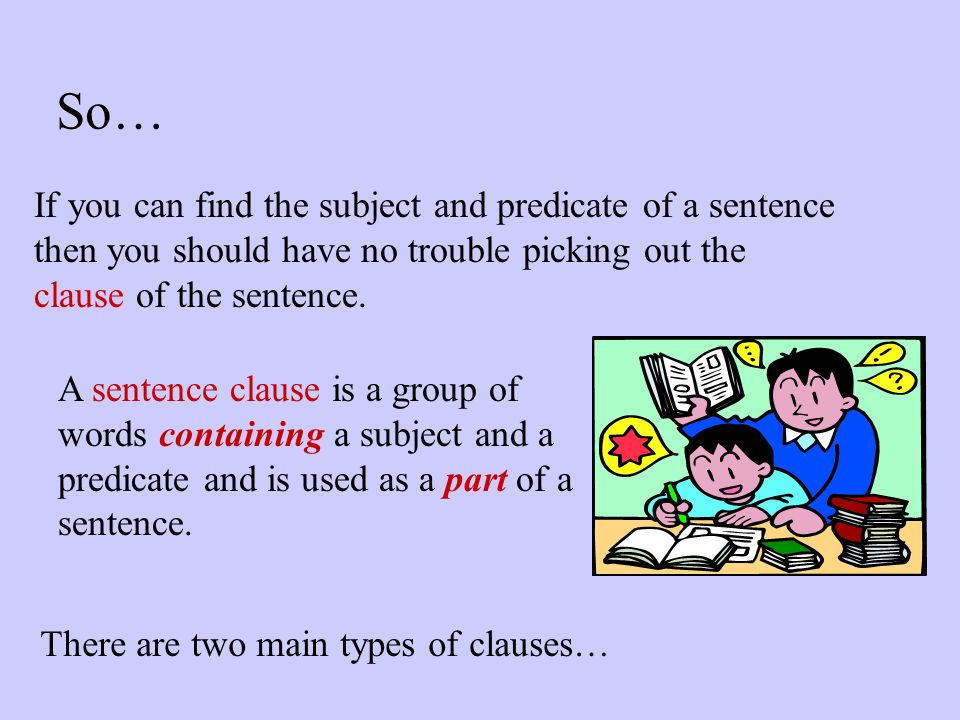 So… If you can find the subject and predicate of a sentence