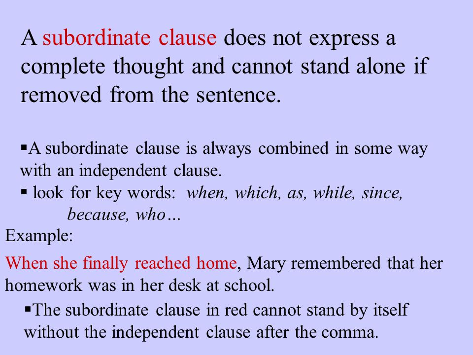 A subordinate clause does not express a complete thought and cannot stand alone if removed from the sentence.