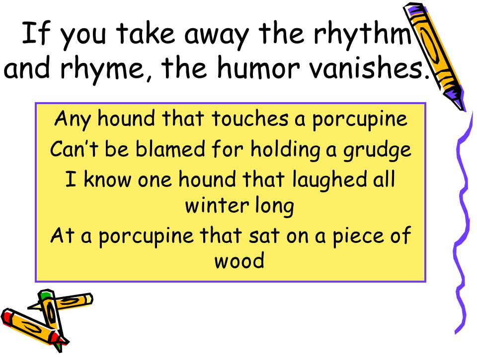 If you take away the rhythm and rhyme, the humor vanishes.