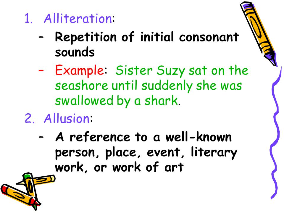 Alliteration: Repetition of initial consonant sounds. Example: Sister Suzy sat on the seashore until suddenly she was swallowed by a shark.