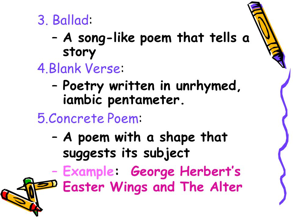 3. Ballad: A song-like poem that tells a story. Blank Verse: Poetry written in unrhymed, iambic pentameter.
