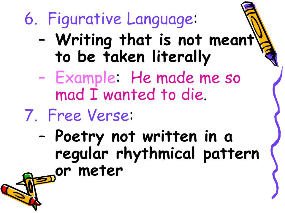 6. Figurative Language: Writing that is not meant to be taken literally. Example: He made me so mad I wanted to die.