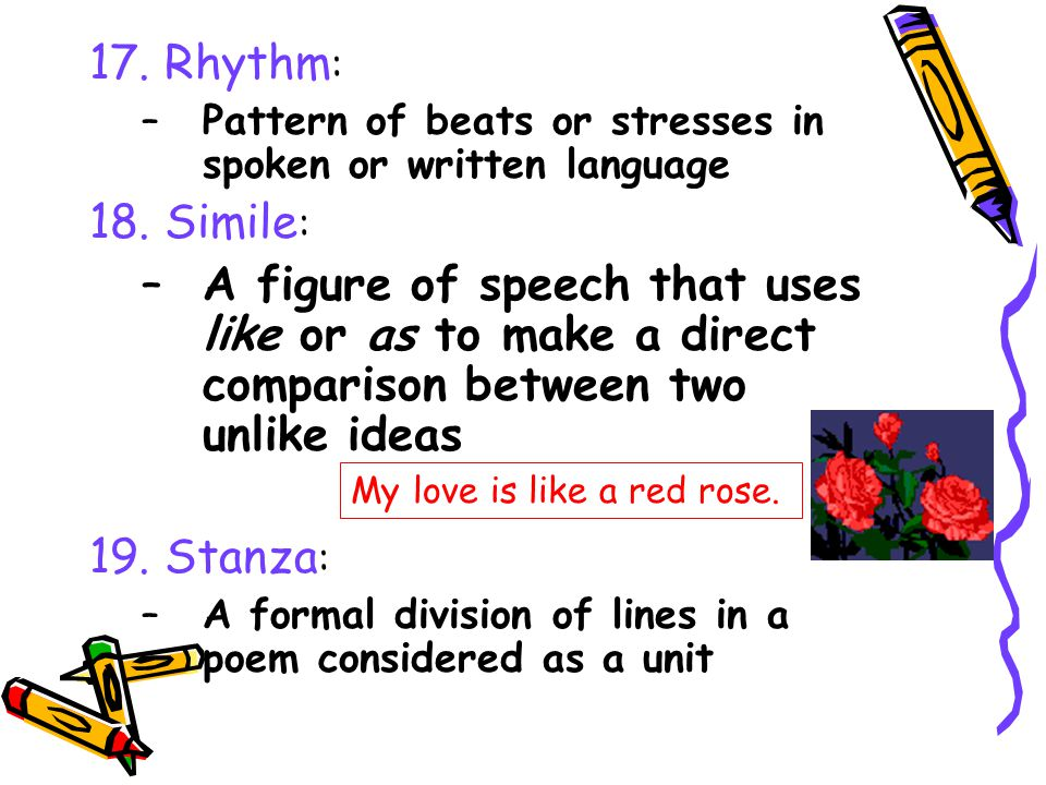 17. Rhythm: Pattern of beats or stresses in spoken or written language. 18. Simile: